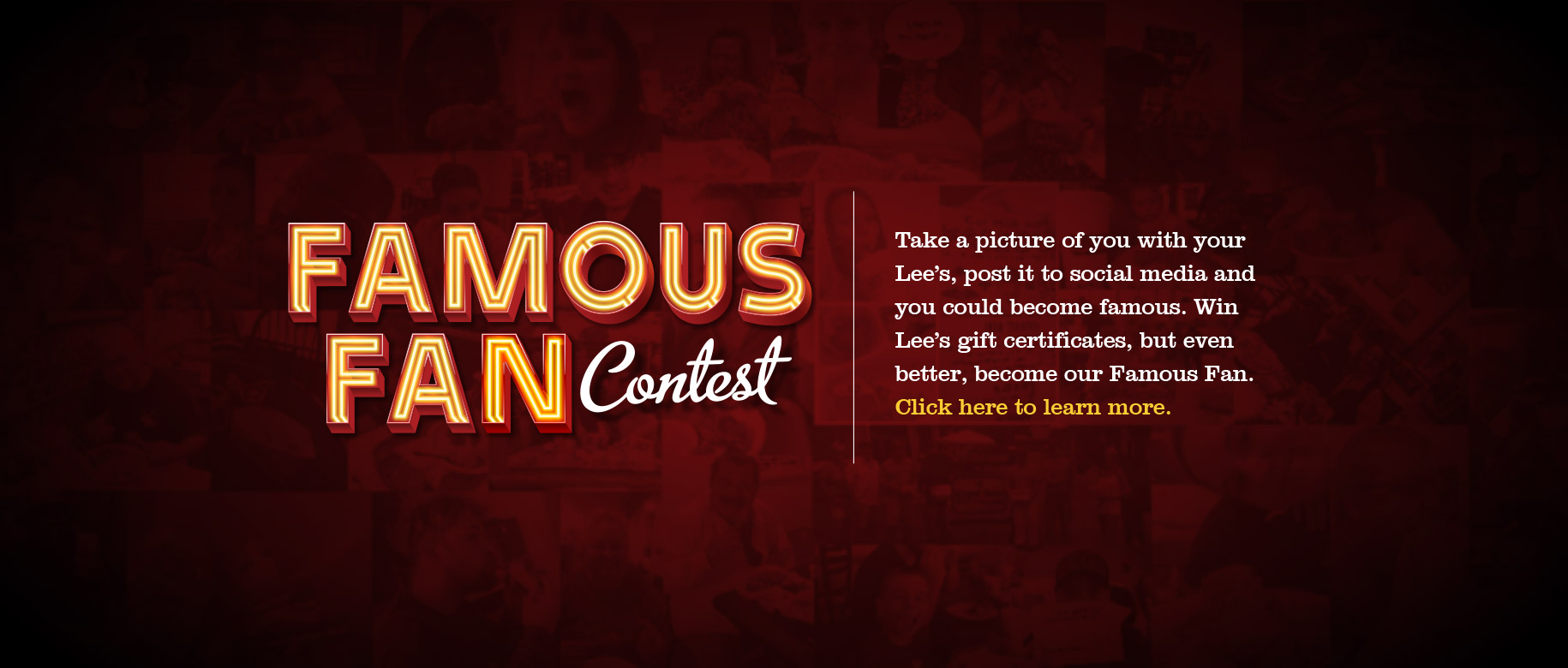 Famous Fan Contest · Take a picture of you with your Lee's, post it to social media, and you could become famous. Win Lee's gift certificates, but even better, become our Famous Fan. Go here to learn more.